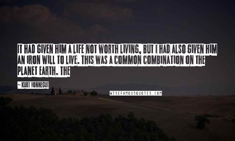 Kurt Vonnegut quotes: It had given him a life not worth living, but I had also given him an iron will to live. This was a common combination on the planet Earth. The