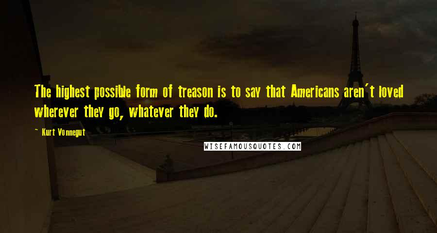 Kurt Vonnegut quotes: The highest possible form of treason is to say that Americans aren't loved wherever they go, whatever they do.