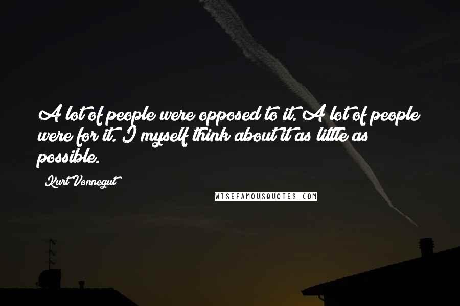 Kurt Vonnegut quotes: A lot of people were opposed to it. A lot of people were for it. I myself think about it as little as possible.