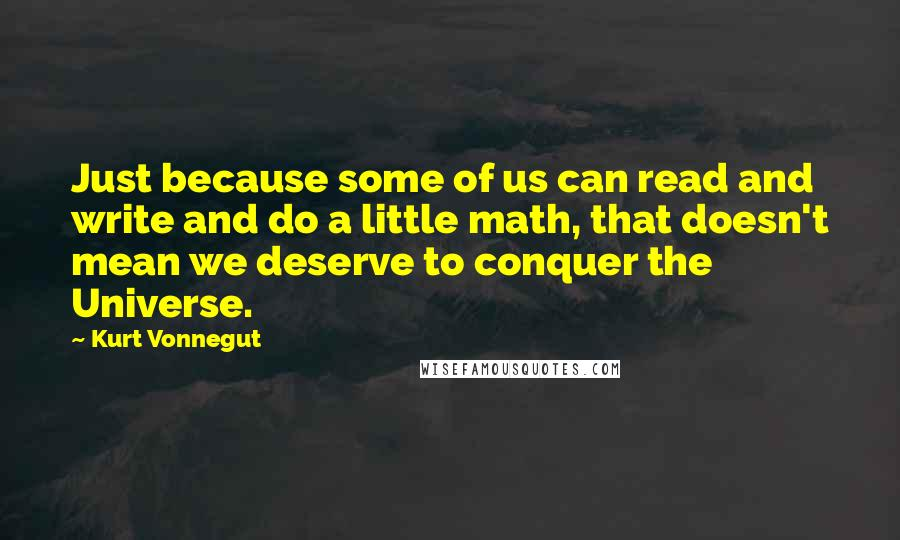 Kurt Vonnegut quotes: Just because some of us can read and write and do a little math, that doesn't mean we deserve to conquer the Universe.