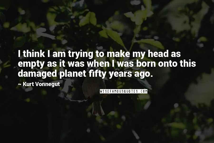 Kurt Vonnegut quotes: I think I am trying to make my head as empty as it was when I was born onto this damaged planet fifty years ago.