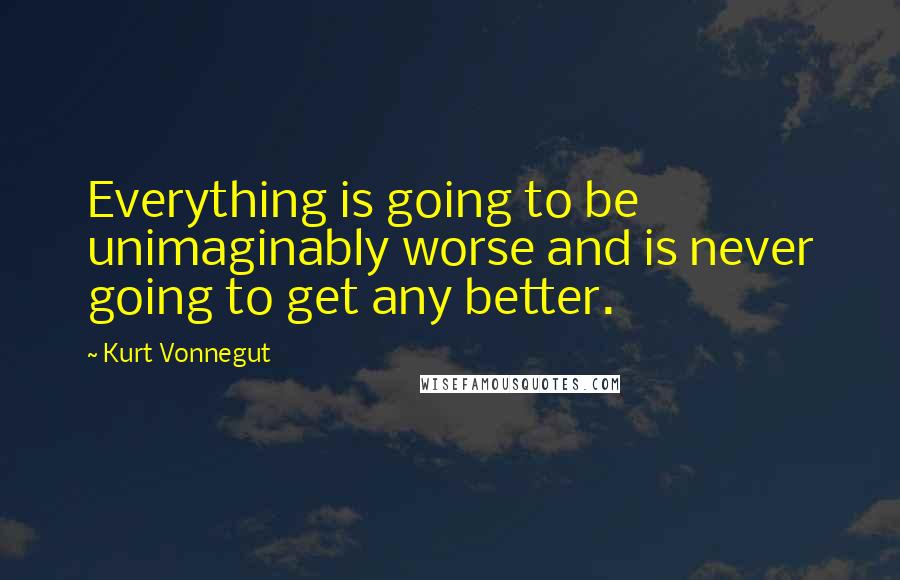 Kurt Vonnegut quotes: Everything is going to be unimaginably worse and is never going to get any better.