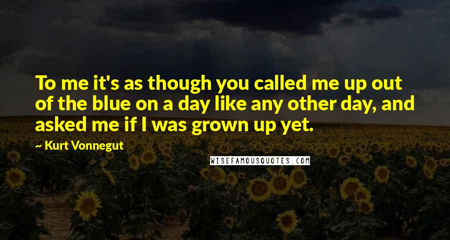 Kurt Vonnegut quotes: To me it's as though you called me up out of the blue on a day like any other day, and asked me if I was grown up yet.