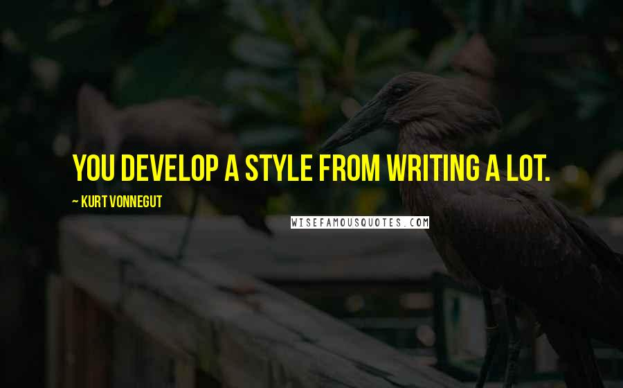Kurt Vonnegut quotes: You develop a style from writing a lot.