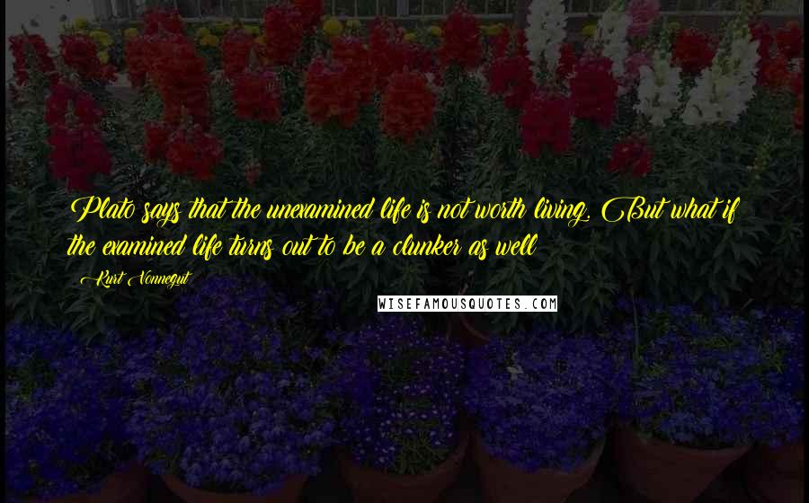 Kurt Vonnegut quotes: Plato says that the unexamined life is not worth living. But what if the examined life turns out to be a clunker as well?