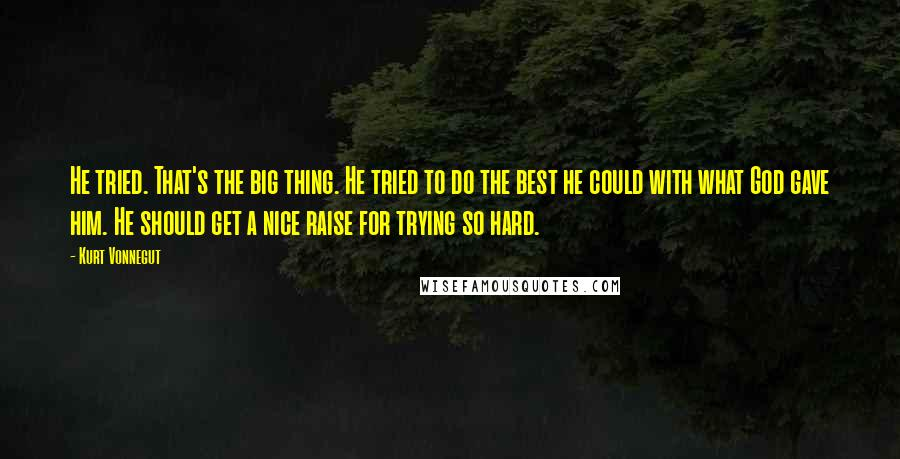 Kurt Vonnegut quotes: He tried. That's the big thing. He tried to do the best he could with what God gave him. He should get a nice raise for trying so hard.