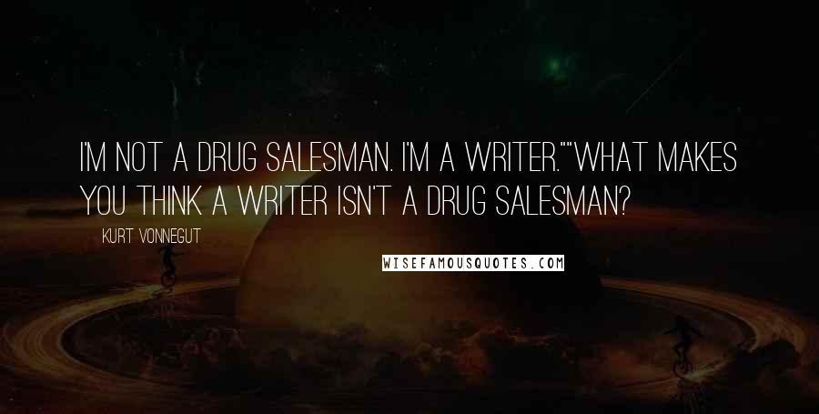 "Kurt Vonnegut quotes: I'm not a drug salesman. I'm a writer.""""What makes you think a writer isn't a drug salesman?"