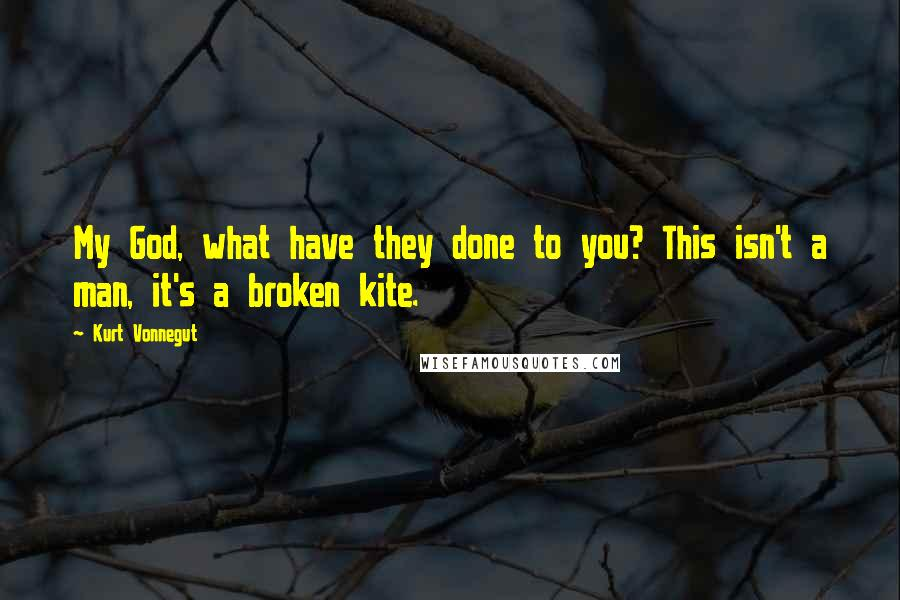 Kurt Vonnegut quotes: My God, what have they done to you? This isn't a man, it's a broken kite.