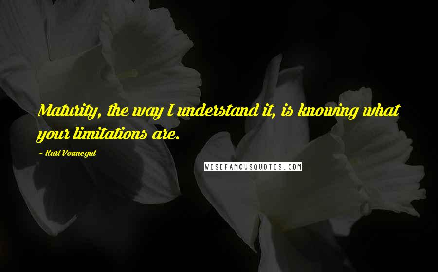 Kurt Vonnegut quotes: Maturity, the way I understand it, is knowing what your limitations are.