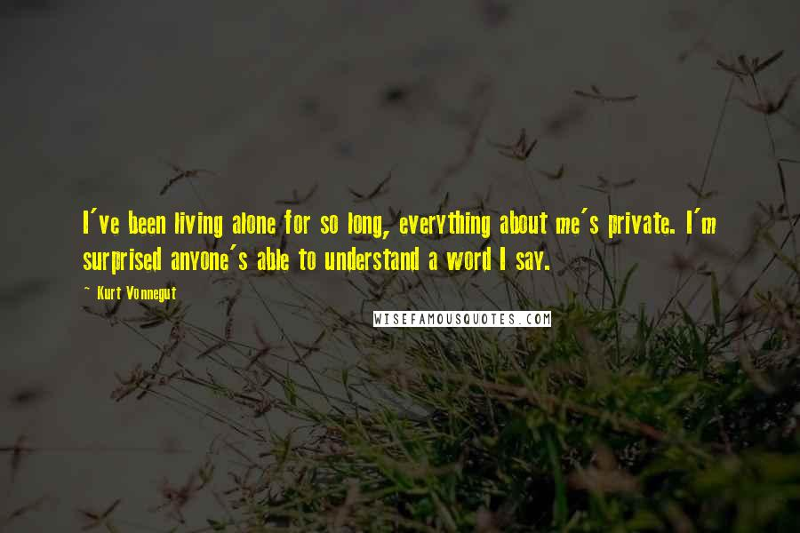 Kurt Vonnegut quotes: I've been living alone for so long, everything about me's private. I'm surprised anyone's able to understand a word I say.