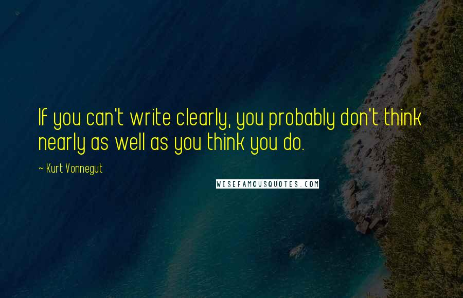 Kurt Vonnegut quotes: If you can't write clearly, you probably don't think nearly as well as you think you do.