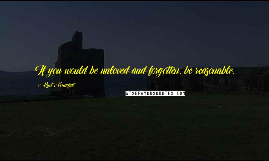 Kurt Vonnegut quotes: If you would be unloved and forgotten, be reasonable.
