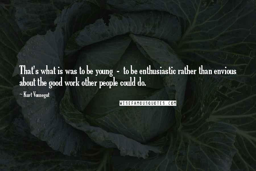 Kurt Vonnegut quotes: That's what is was to be young - to be enthusiastic rather than envious about the good work other people could do.