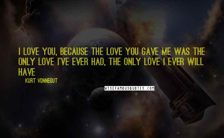 Kurt Vonnegut quotes: I love you, because the love you gave me was the only love I've ever had, the only love I ever will have