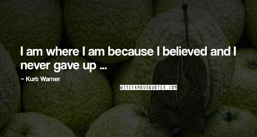 Kurt Warner quotes: I am where I am because I believed and I never gave up ...