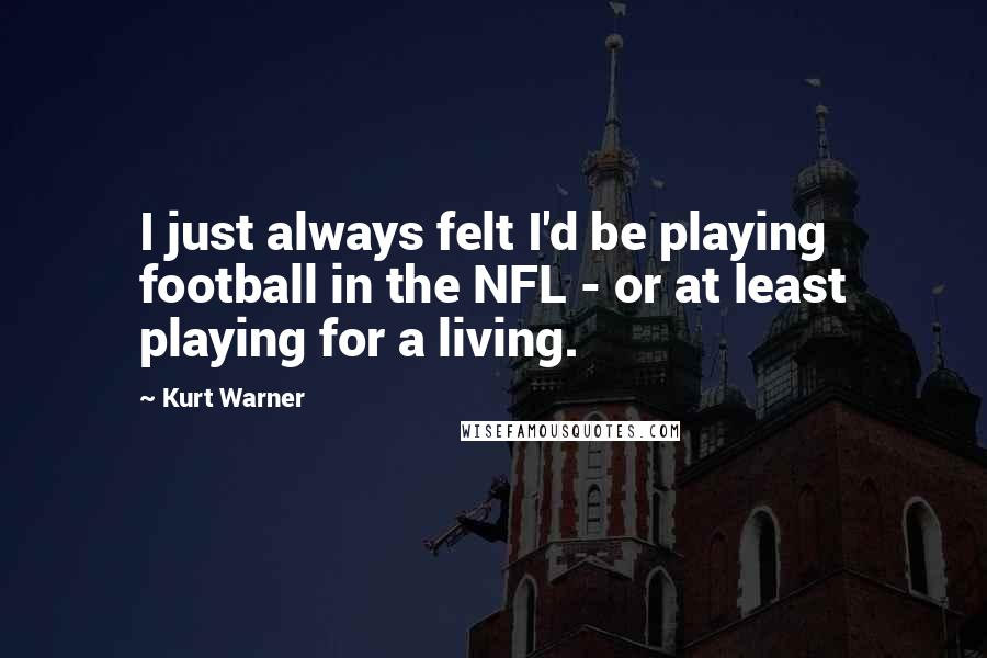 Kurt Warner quotes: I just always felt I'd be playing football in the NFL - or at least playing for a living.