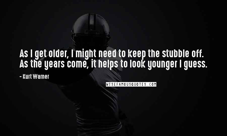 Kurt Warner quotes: As I get older, I might need to keep the stubble off. As the years come, it helps to look younger I guess.