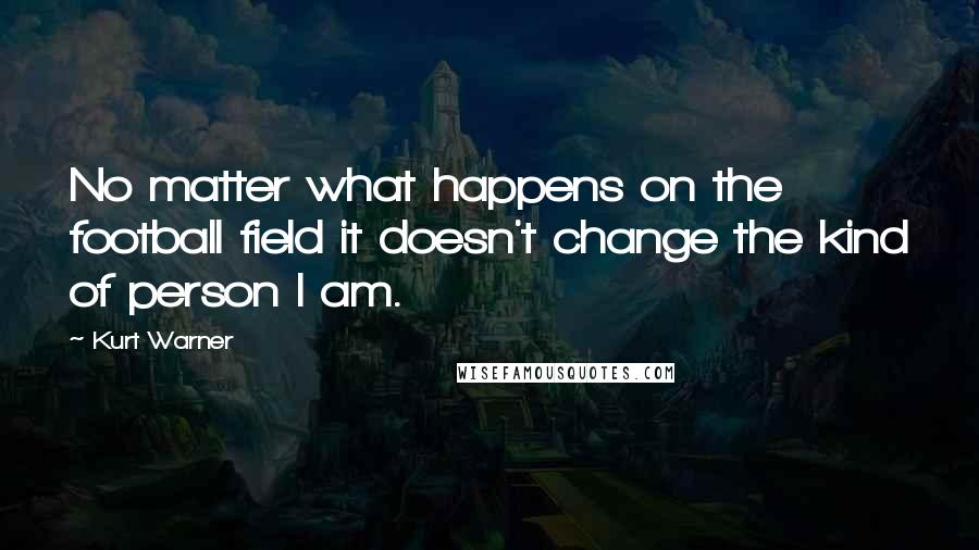 Kurt Warner quotes: No matter what happens on the football field it doesn't change the kind of person I am.