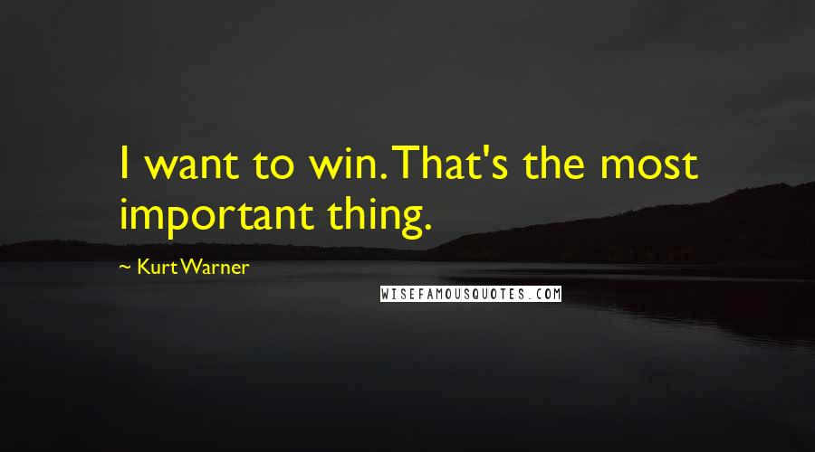 Kurt Warner quotes: I want to win. That's the most important thing.