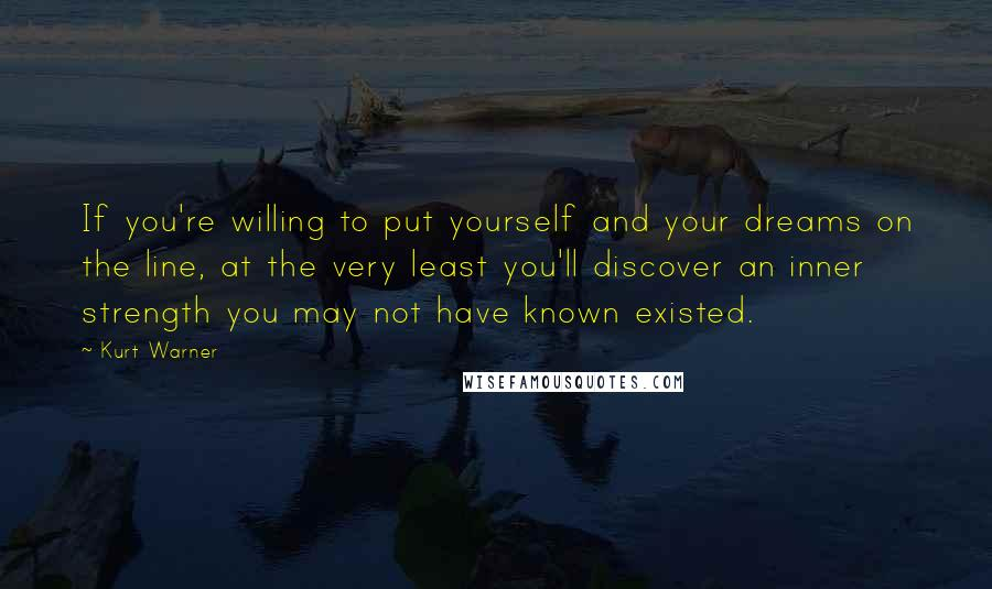Kurt Warner quotes: If you're willing to put yourself and your dreams on the line, at the very least you'll discover an inner strength you may not have known existed.