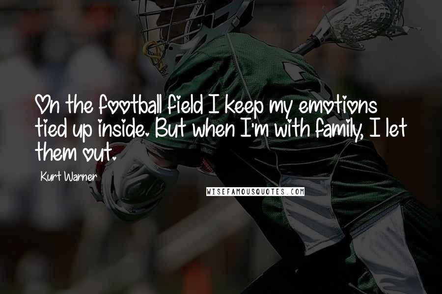 Kurt Warner quotes: On the football field I keep my emotions tied up inside. But when I'm with family, I let them out.