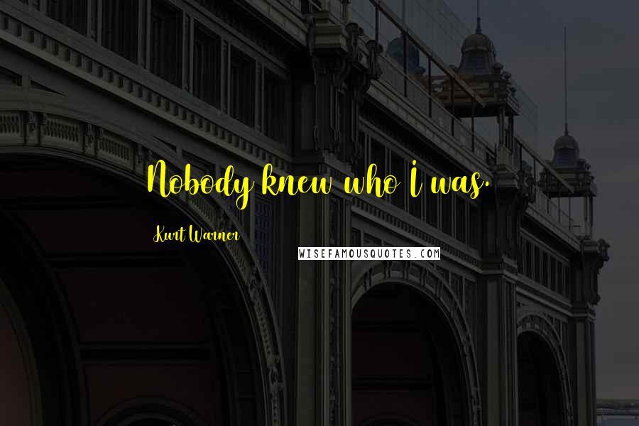 Kurt Warner quotes: Nobody knew who I was.