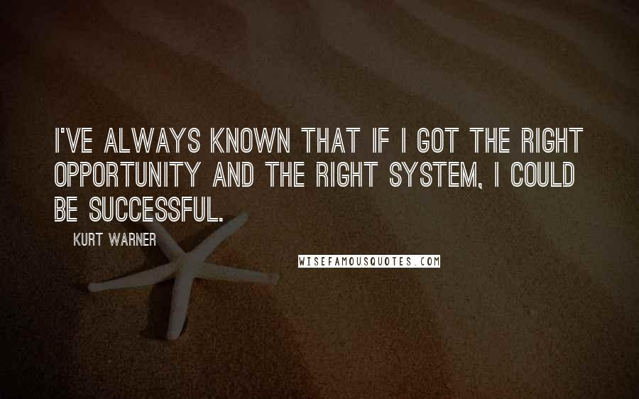 Kurt Warner quotes: I've always known that if I got the right opportunity and the right system, I could be successful.