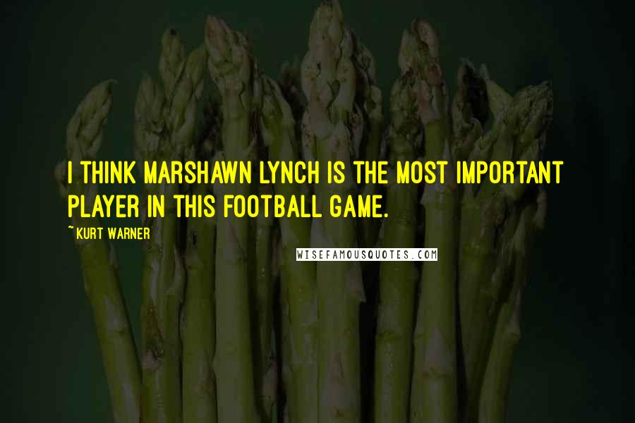 Kurt Warner quotes: I think Marshawn Lynch is the most important player in this football game.
