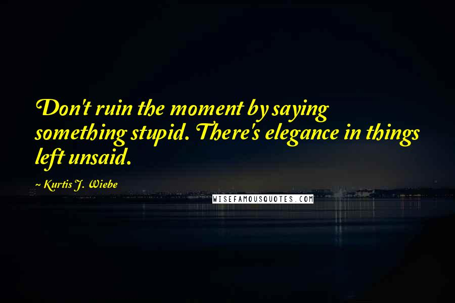 Kurtis J. Wiebe quotes: Don't ruin the moment by saying something stupid. There's elegance in things left unsaid.