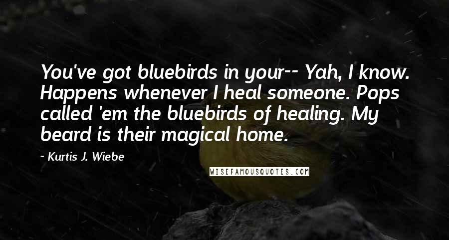 Kurtis J. Wiebe quotes: You've got bluebirds in your-- Yah, I know. Happens whenever I heal someone. Pops called 'em the bluebirds of healing. My beard is their magical home.