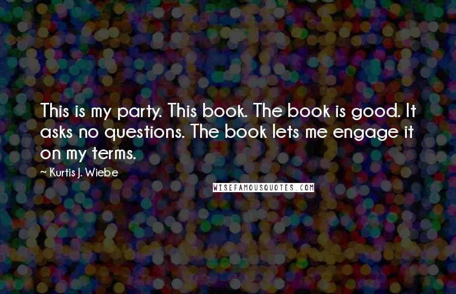Kurtis J. Wiebe quotes: This is my party. This book. The book is good. It asks no questions. The book lets me engage it on my terms.