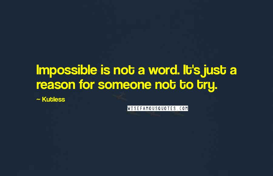 Kutless quotes: Impossible is not a word. It's just a reason for someone not to try.