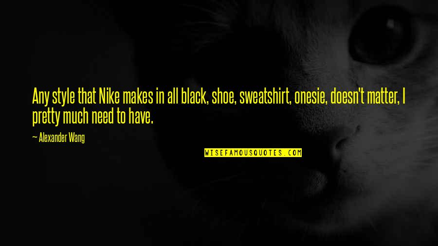 Kuyperian Quotes By Alexander Wang: Any style that Nike makes in all black,