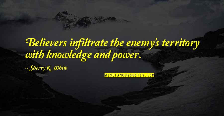 K'vruck Quotes By Sherry K. White: Believers infiltrate the enemy's territory with knowledge and