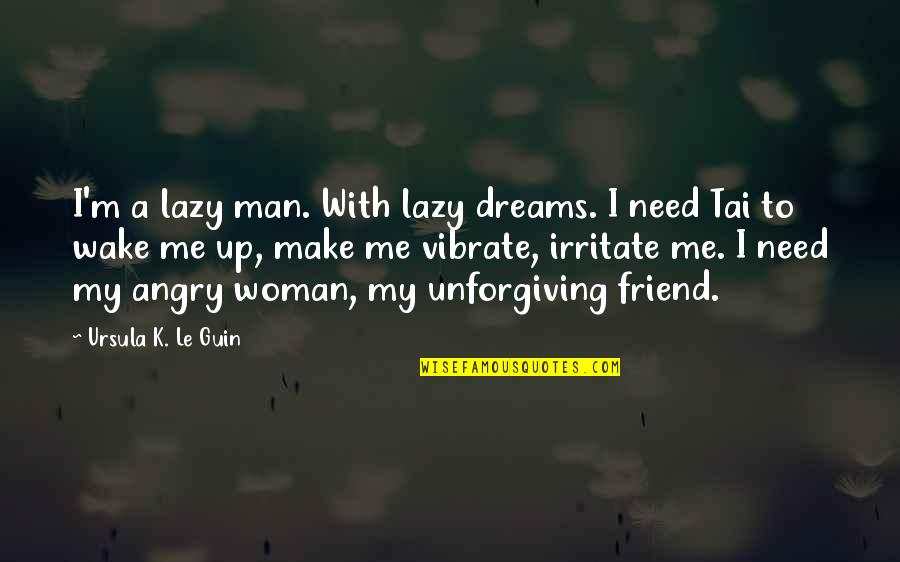K'vruck Quotes By Ursula K. Le Guin: I'm a lazy man. With lazy dreams. I