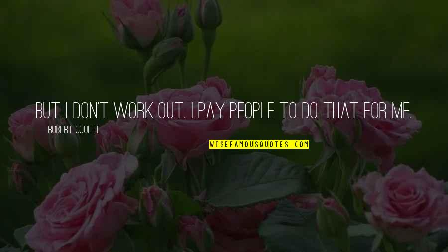 Kwaadspreken Quotes By Robert Goulet: But I don't work out. I pay people