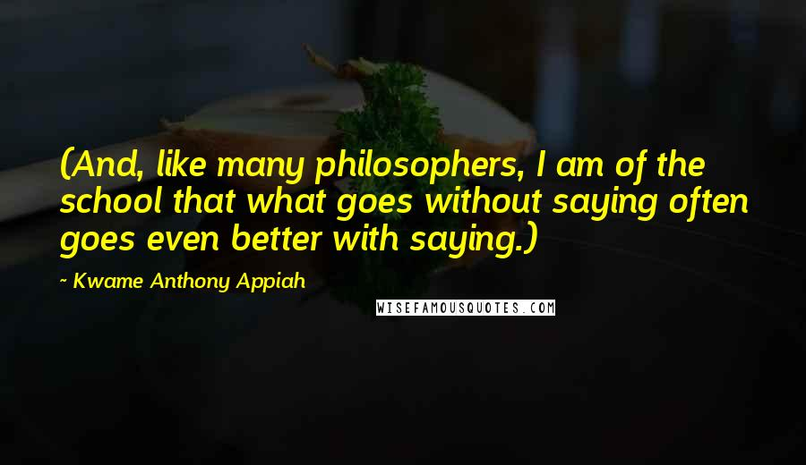 Kwame Anthony Appiah quotes: (And, like many philosophers, I am of the school that what goes without saying often goes even better with saying.)