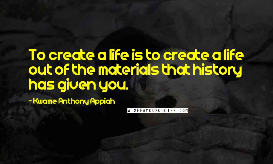 Kwame Anthony Appiah quotes: To create a life is to create a life out of the materials that history has given you.
