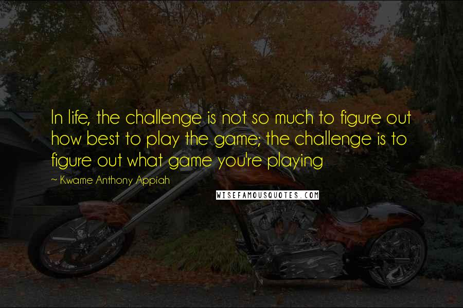 Kwame Anthony Appiah quotes: In life, the challenge is not so much to figure out how best to play the game; the challenge is to figure out what game you're playing