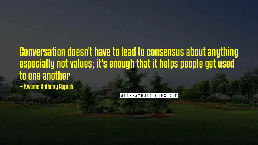 Kwame Anthony Appiah quotes: Conversation doesn't have to lead to consensus about anything especially not values; it's enough that it helps people get used to one another