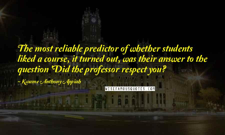 Kwame Anthony Appiah quotes: The most reliable predictor of whether students liked a course, it turned out, was their answer to the question 'Did the professor respect you?