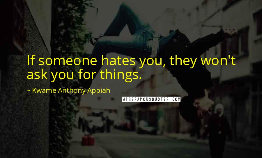Kwame Anthony Appiah quotes: If someone hates you, they won't ask you for things.