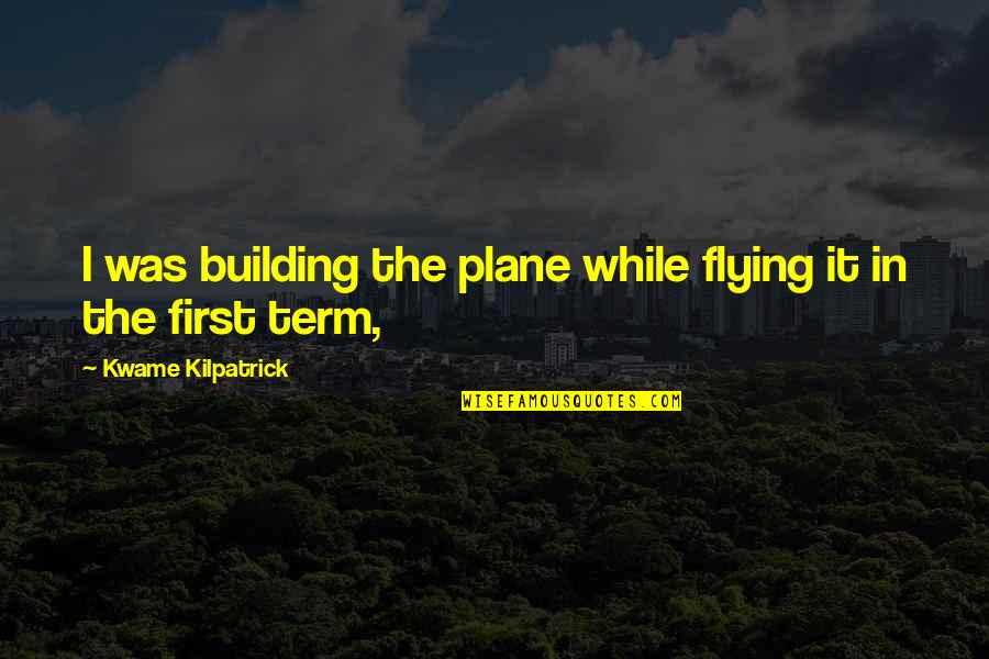 Kwame Kilpatrick Quotes By Kwame Kilpatrick: I was building the plane while flying it