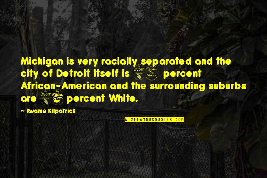 Kwame Kilpatrick Quotes By Kwame Kilpatrick: Michigan is very racially separated and the city