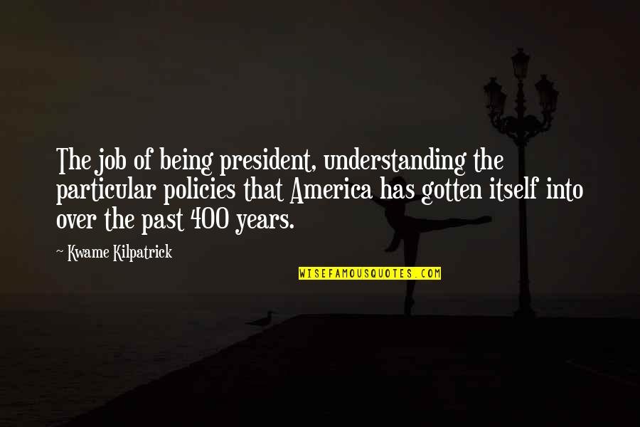 Kwame Kilpatrick Quotes By Kwame Kilpatrick: The job of being president, understanding the particular