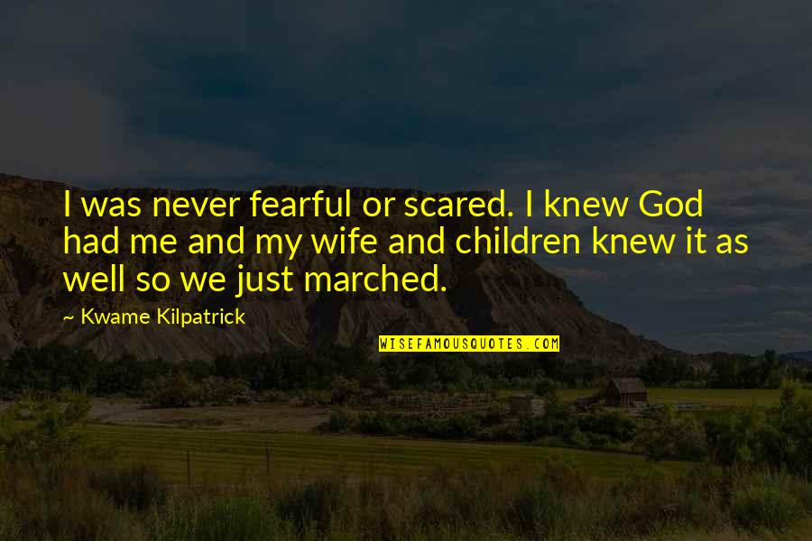 Kwame Kilpatrick Quotes By Kwame Kilpatrick: I was never fearful or scared. I knew