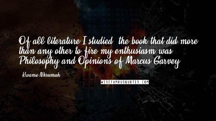 Kwame Nkrumah quotes: Of all literature I studied, the book that did more than any other to fire my enthusiasm was Philosophy and Opinions of Marcus Garvey.
