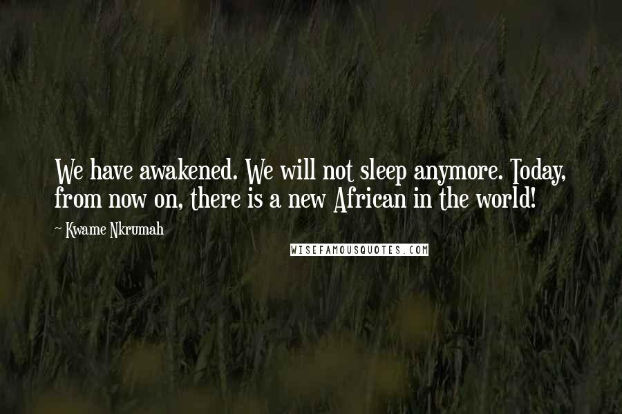 Kwame Nkrumah quotes: We have awakened. We will not sleep anymore. Today, from now on, there is a new African in the world!