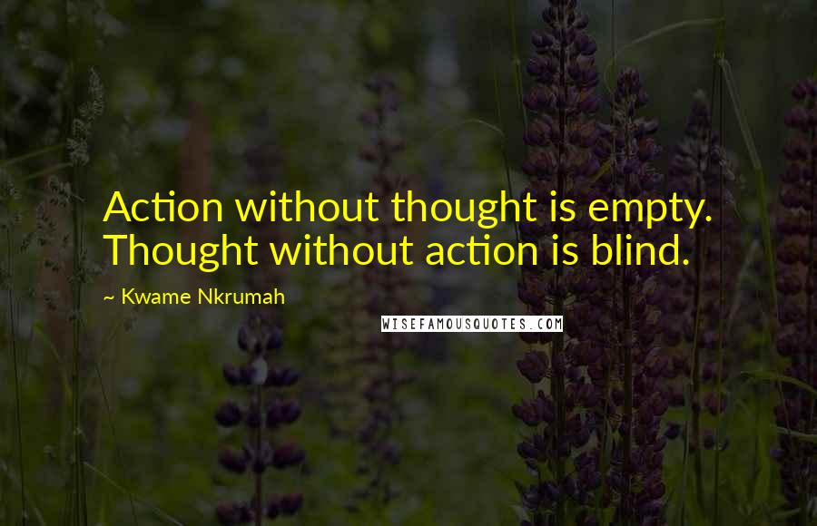 Kwame Nkrumah quotes: Action without thought is empty. Thought without action is blind.
