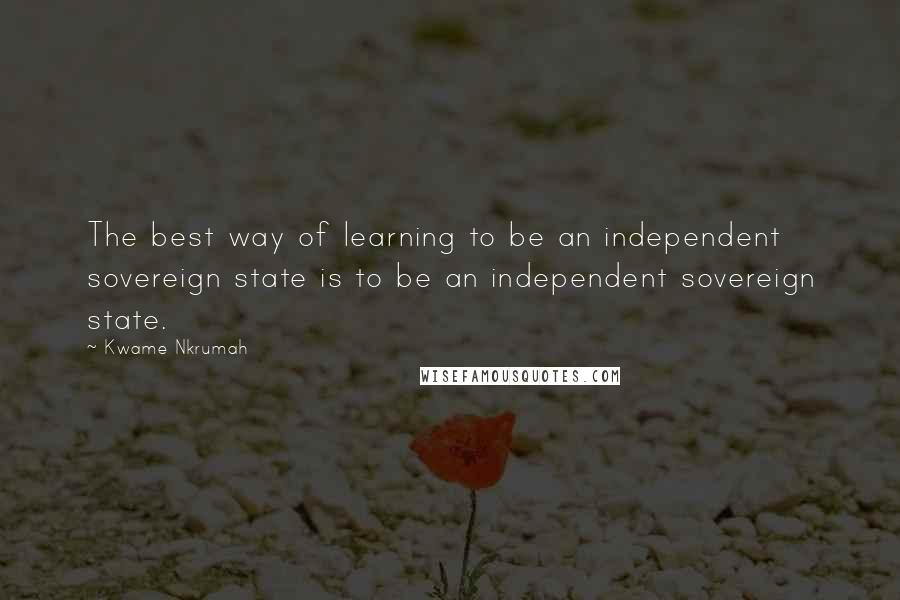 Kwame Nkrumah quotes: The best way of learning to be an independent sovereign state is to be an independent sovereign state.